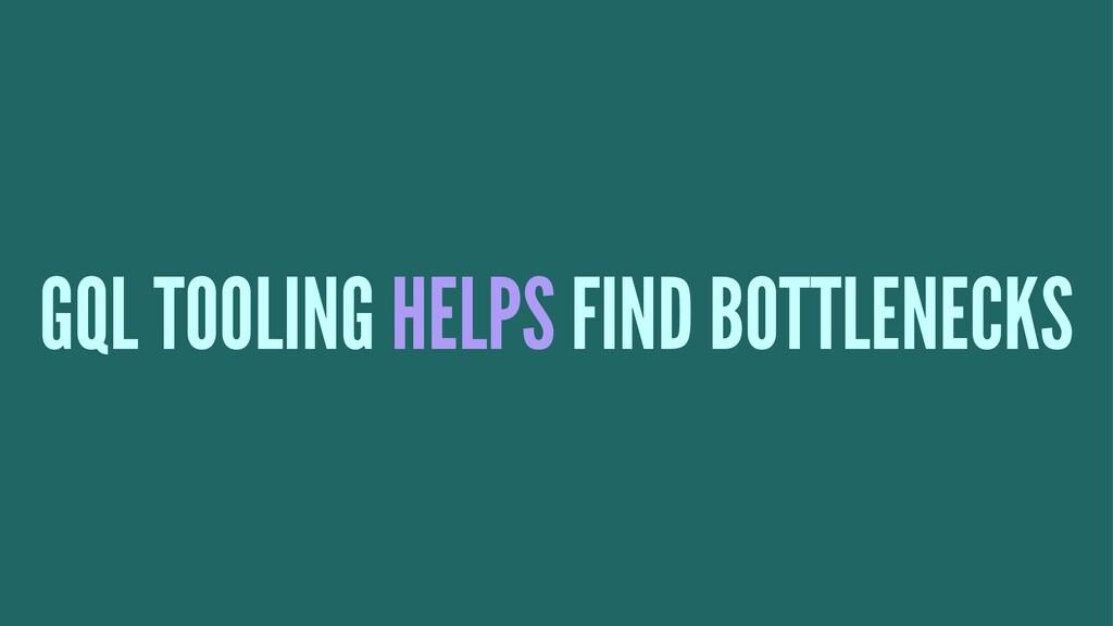 GQL TOOLING HELPS FIND BOTTLENECKS