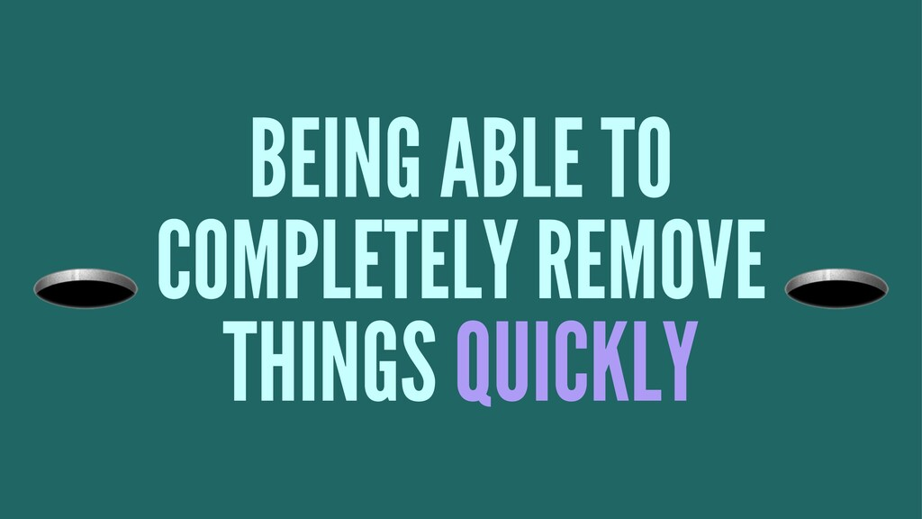 BEING ABLE TO ! COMPLETELY REMOVE THINGS QUICKLY