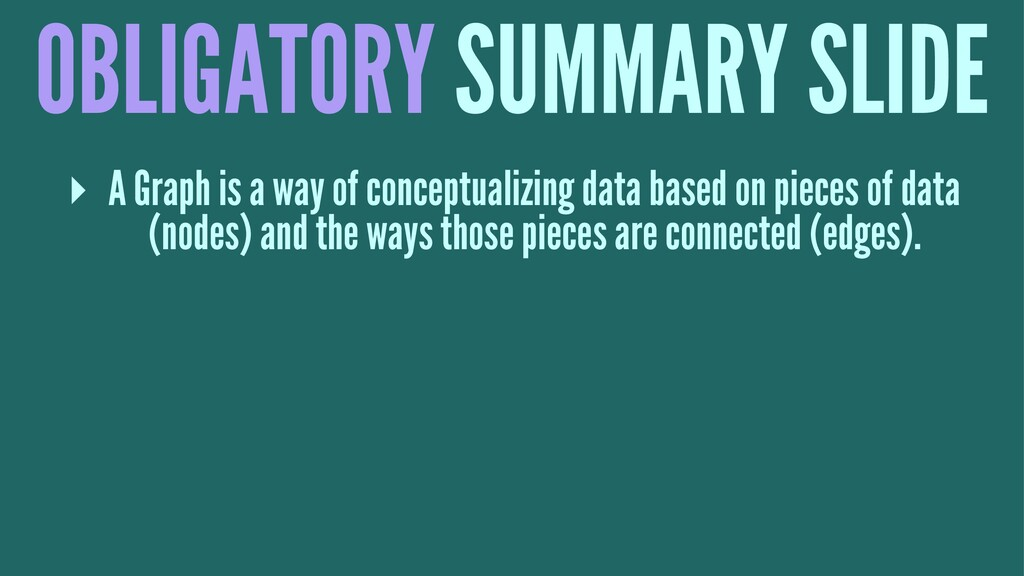 OBLIGATORY SUMMARY SLIDE ▸ A Graph is a way of ...