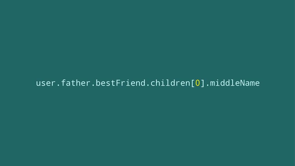 user.father.bestFriend.children[0].middleName