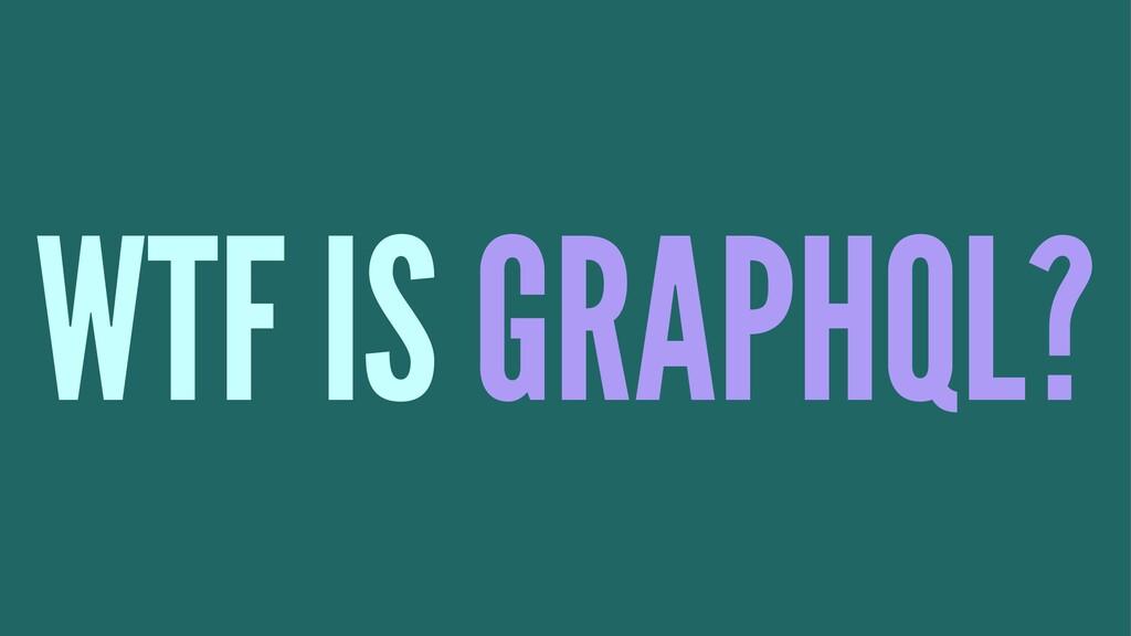 WTF IS GRAPHQL?