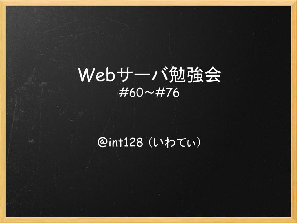 Webサーバ勉強会 #60~#76 @int128 (いわてぃ)