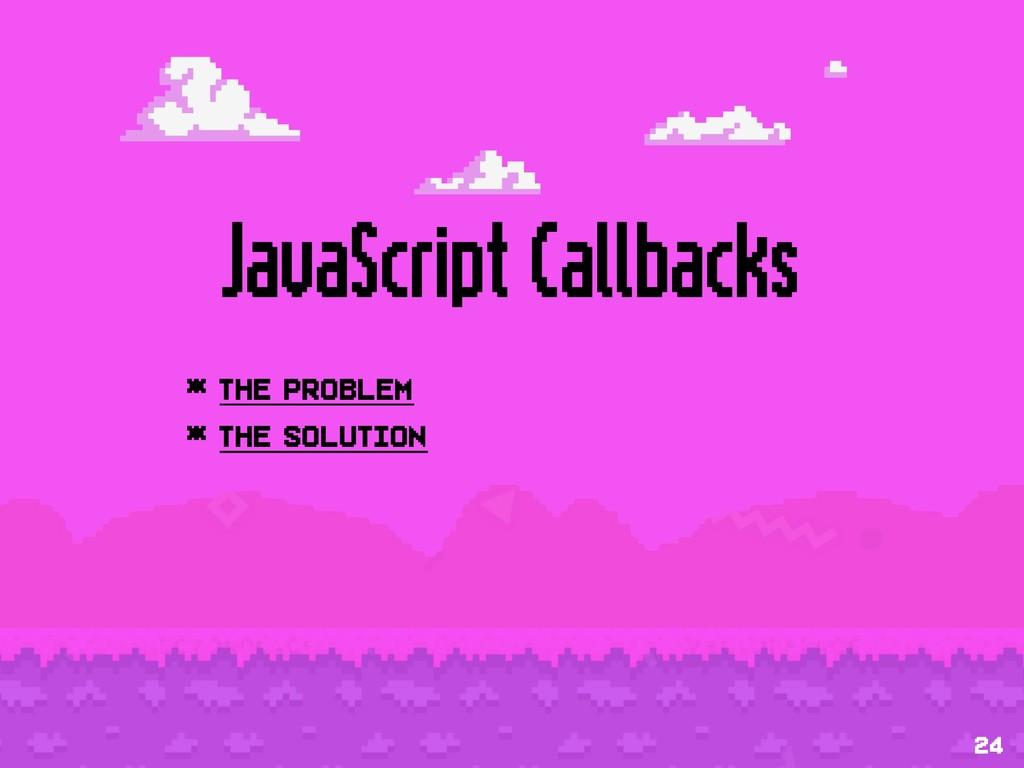 JavaScript Callbacks * The problem * The soluti...