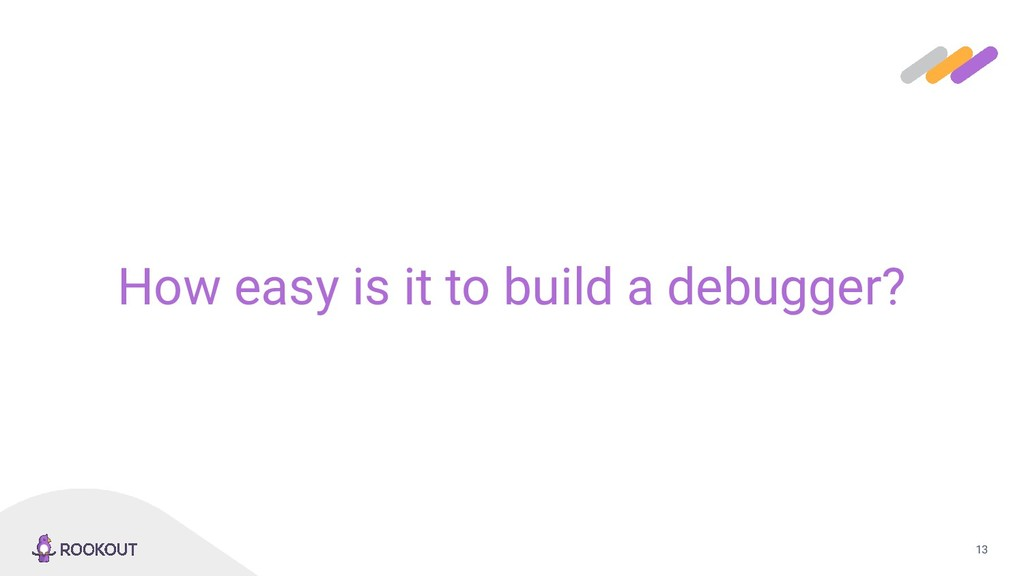 13 How easy is it to build a debugger?