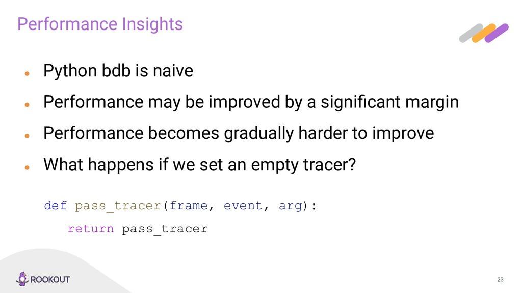 23 ● Python bdb is naive ● Performance may be i...
