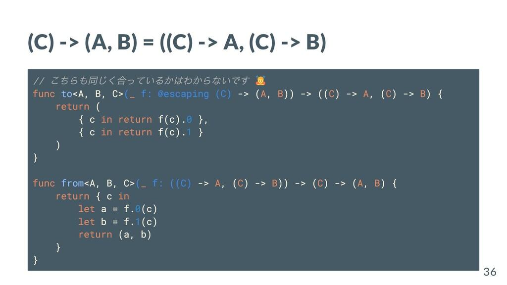 (C) -> (A, B) = ((C) -> A, (C) -> B) // こちらも同じく...