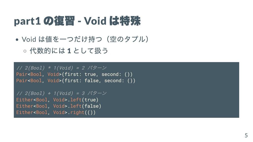 part1 の復習 - Void は特殊 Void は値を⼀つだけ持つ(空のタプル) 代数的に...