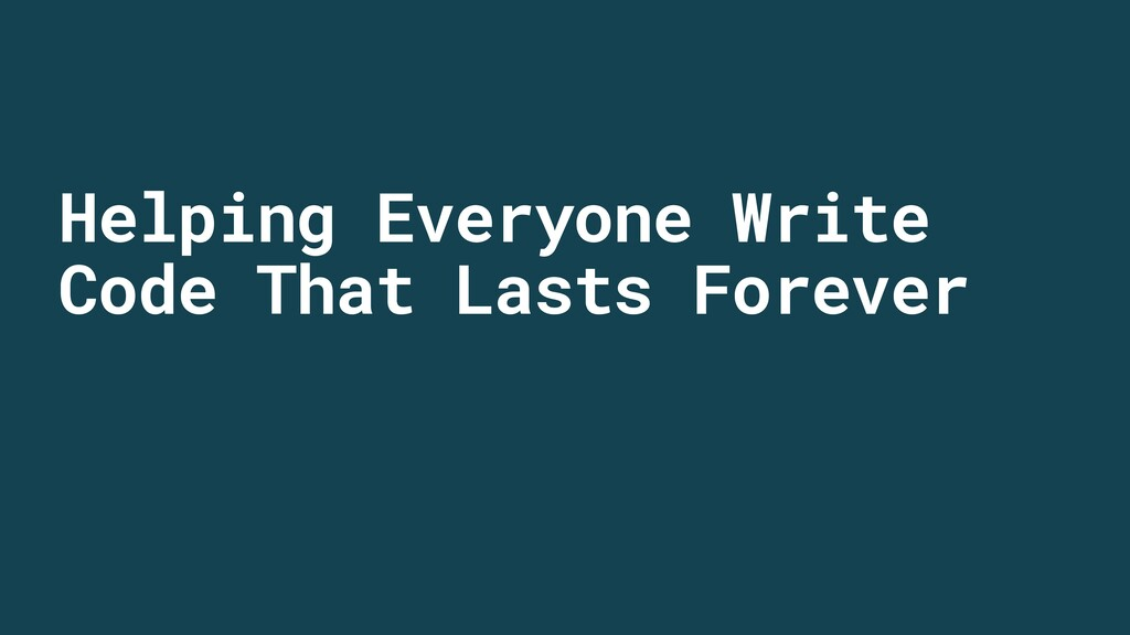 Helping Everyone Write Code That Lasts Forever