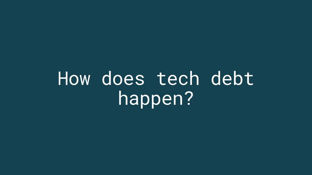 How does tech debt happen?