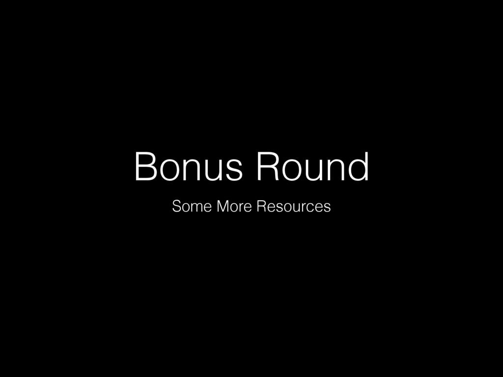 Bonus Round Some More Resources