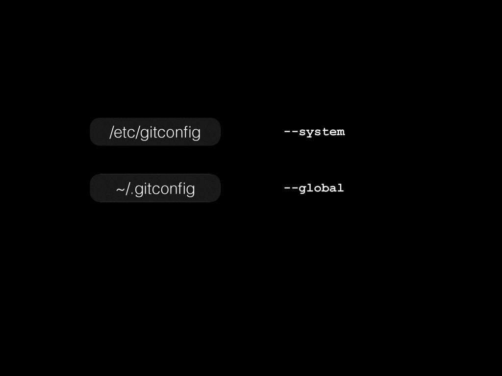 ~/.gitconfig --global /etc/gitconfig --system