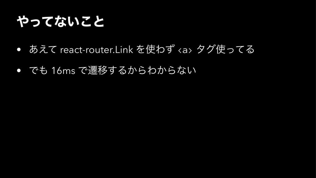 ͬͯͳ͍͜ͱ • ͋͑ͯ react-router.Link ΛΘͣ <a> λάͬͯΔ...