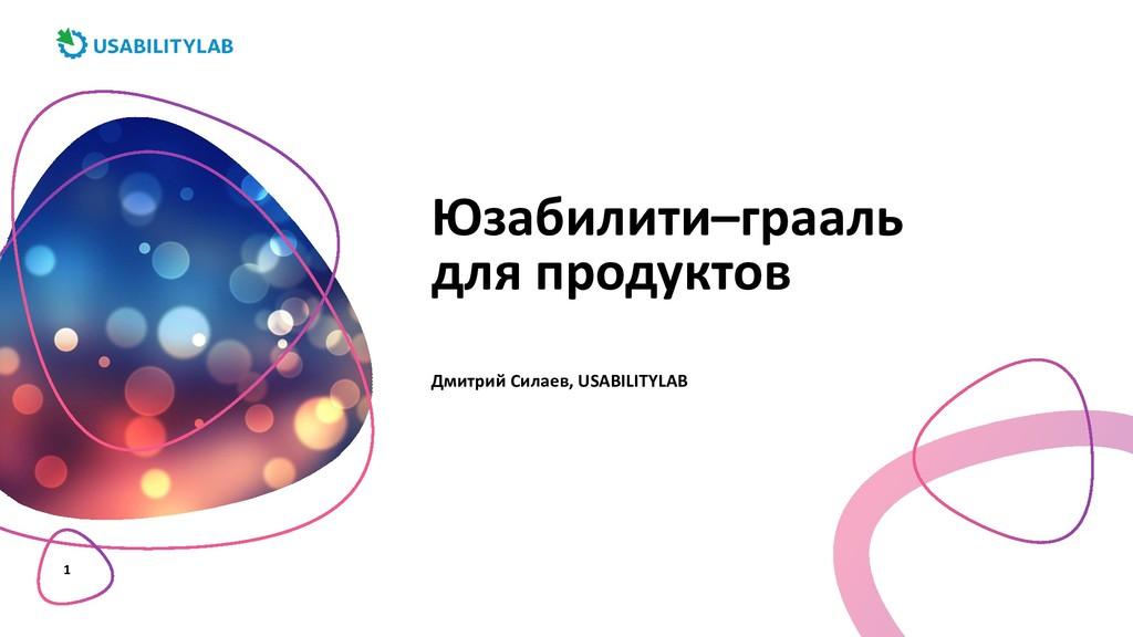 1 Юзабилити–грааль для продуктов Дмитрий Силаев...