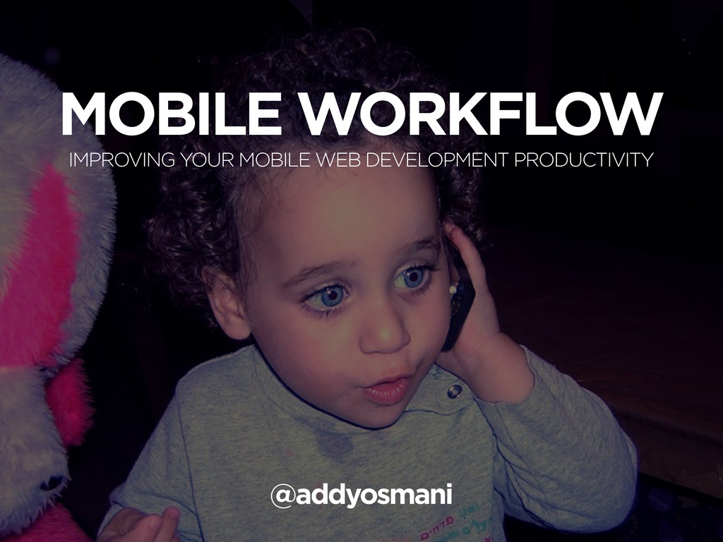MOBILE WORKFLOW IMPROVING YOUR MOBILE WEB DEVEL...