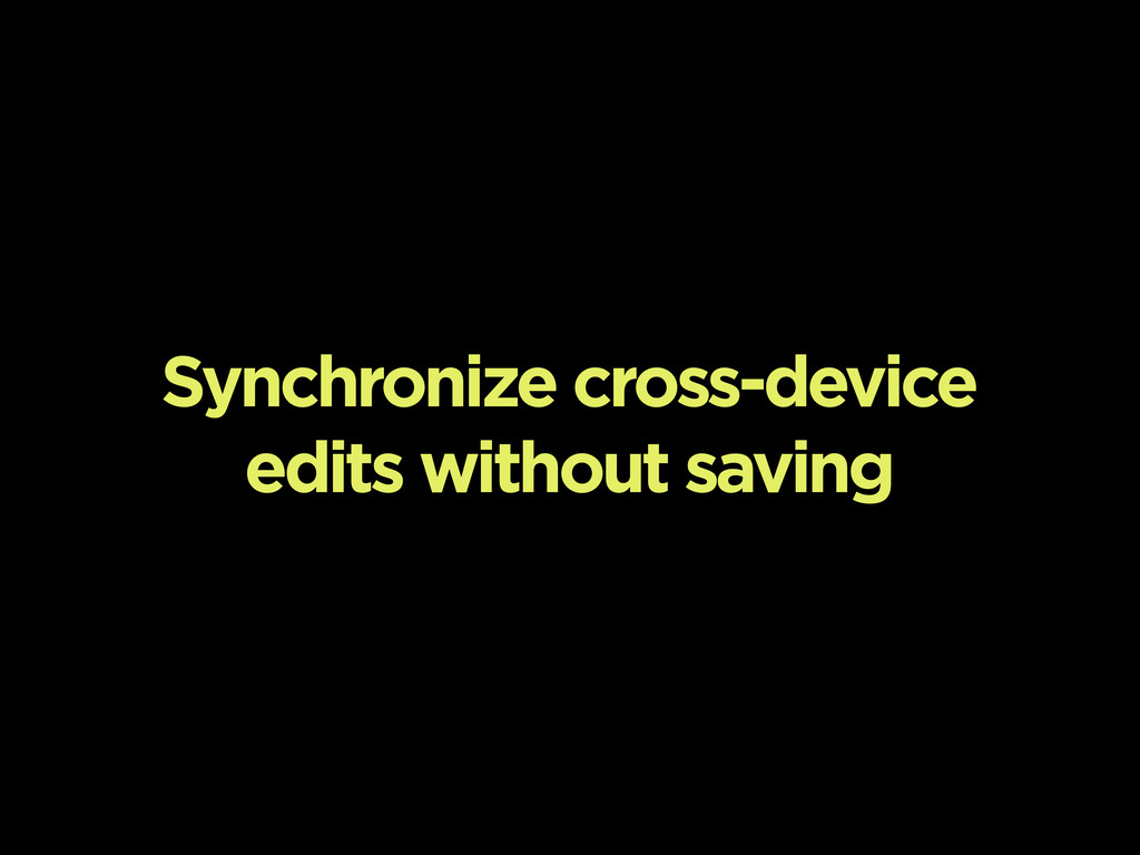 Synchronize cross-device edits without saving