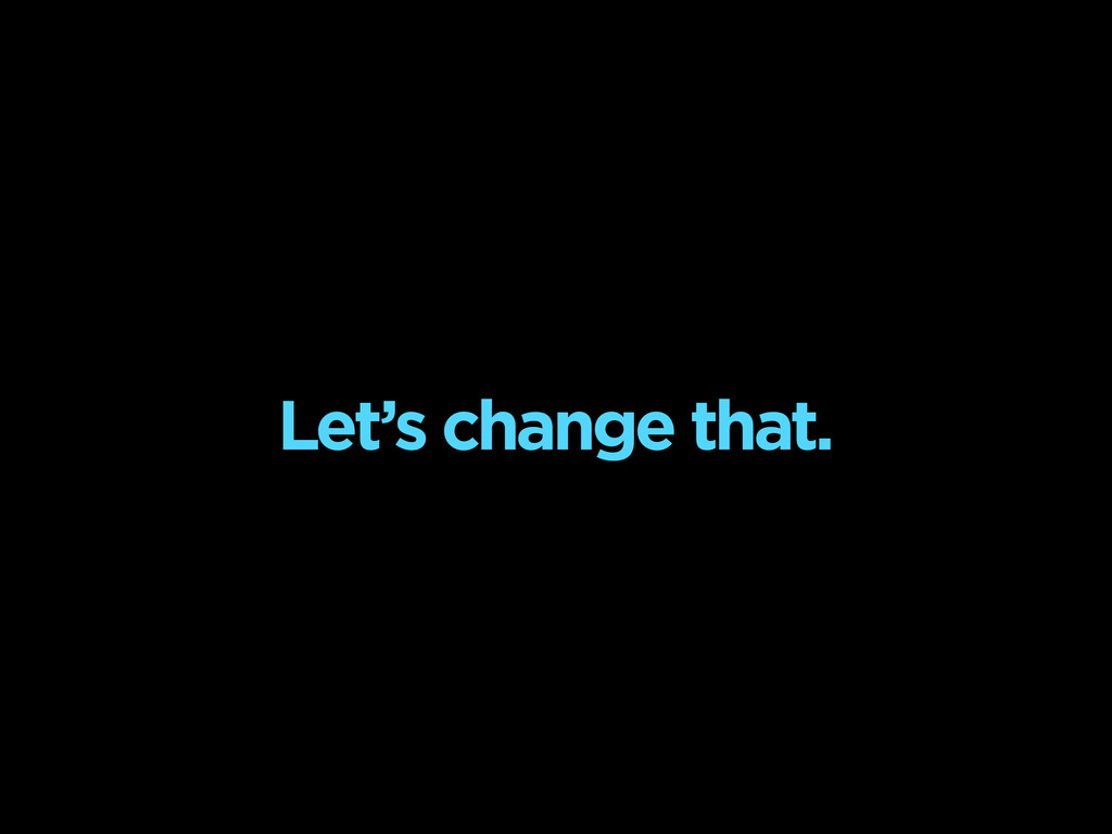 Let's change that.