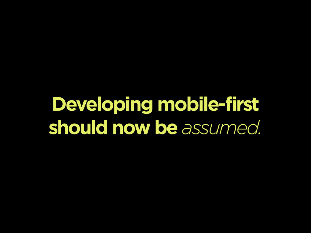 Developing mobile-first should now be assumed.