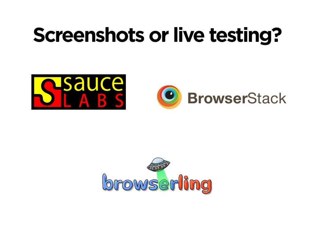 Screenshots or live testing?