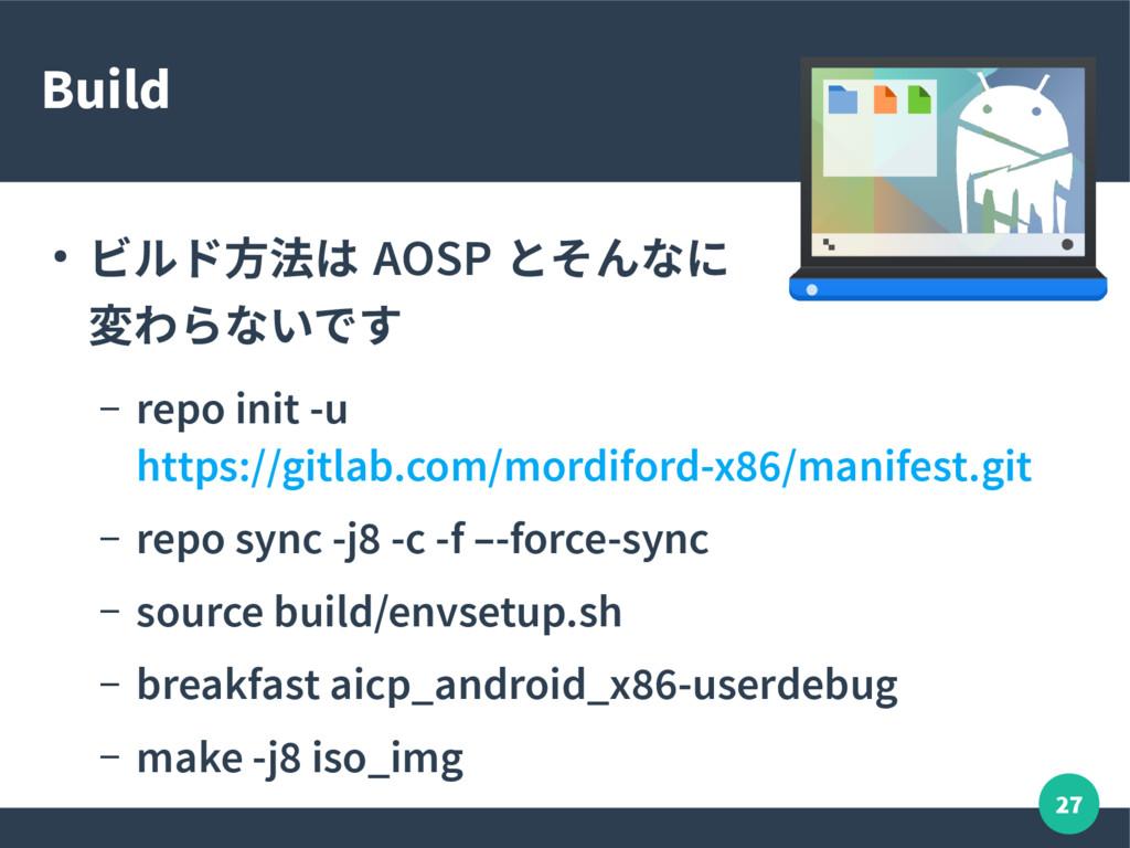 27 Build ● ビルド方法は AOSP とそんなに 変わらないです – repo ini...