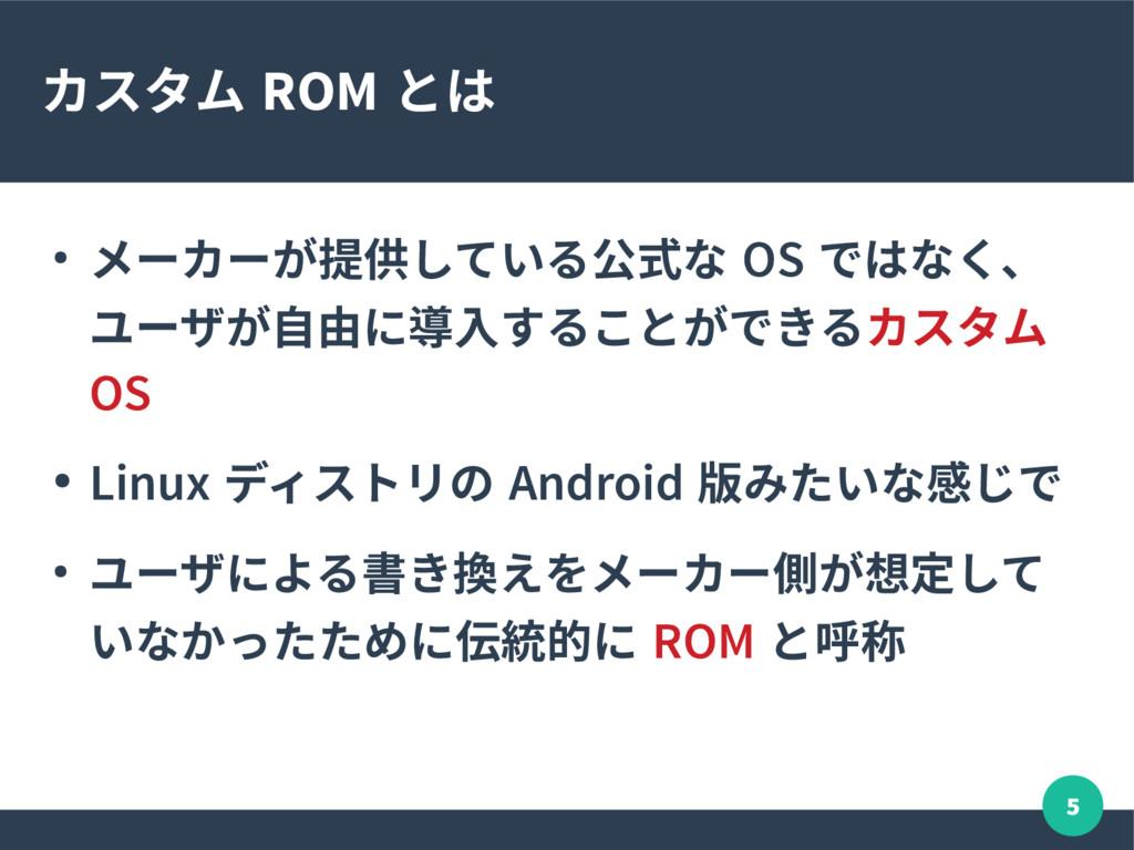 5 カスタム ROM とは ● メーカーが提供している公式な OS ではなく、 ユーザが自由に...