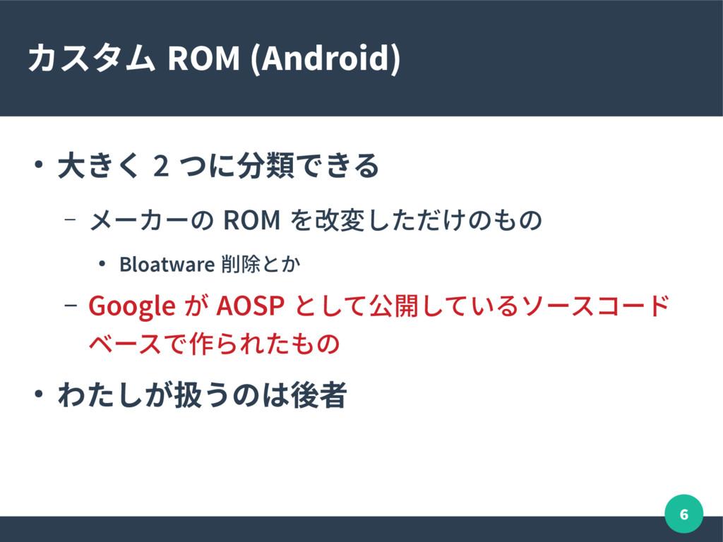 6 カスタム ROM (Android) ● 大きく 2 つに分類できる – メーカーの RO...