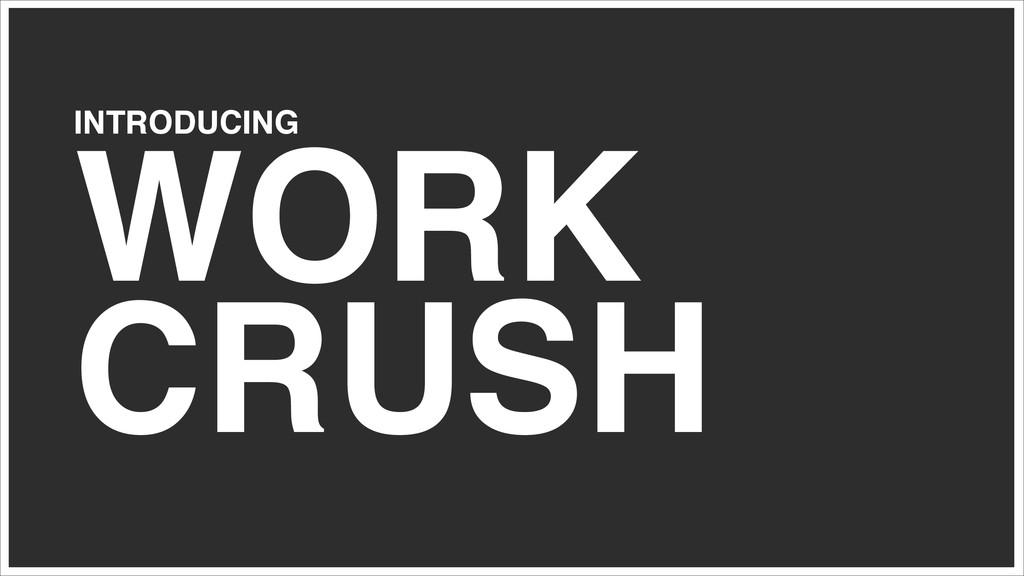 INTRODUCING! WORK CRUSH