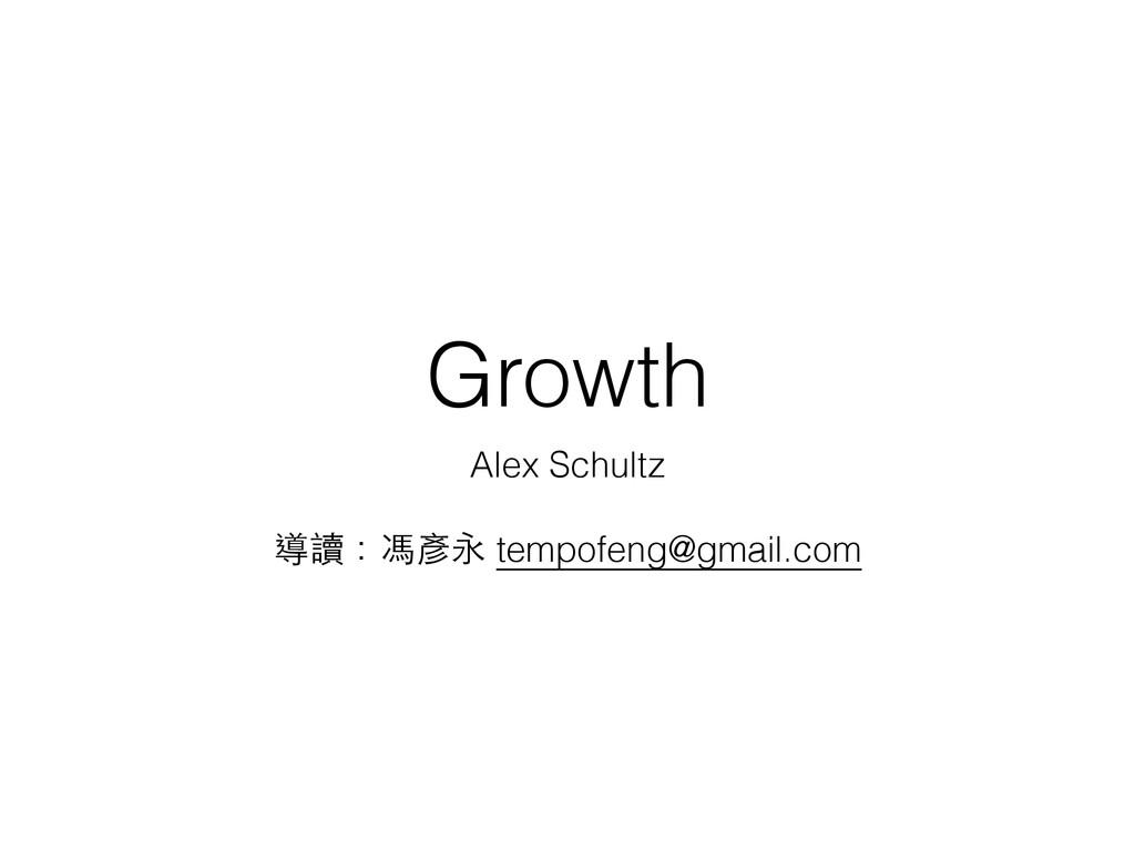 Growth Alex Schultz ! 導讀:馮彥永 tempofeng@gmail.com