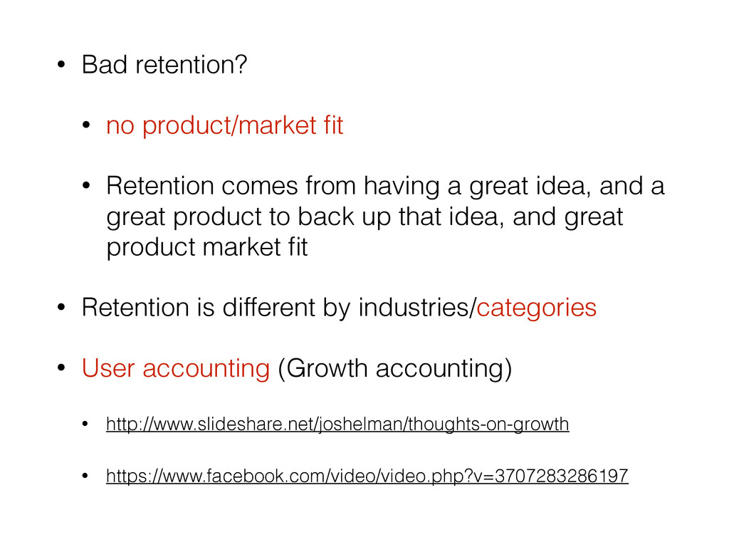 • Bad retention? • no product/market fit • Reten...