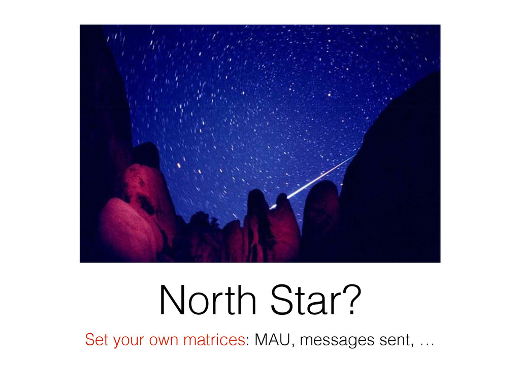 North Star? Set your own matrices: MAU, message...