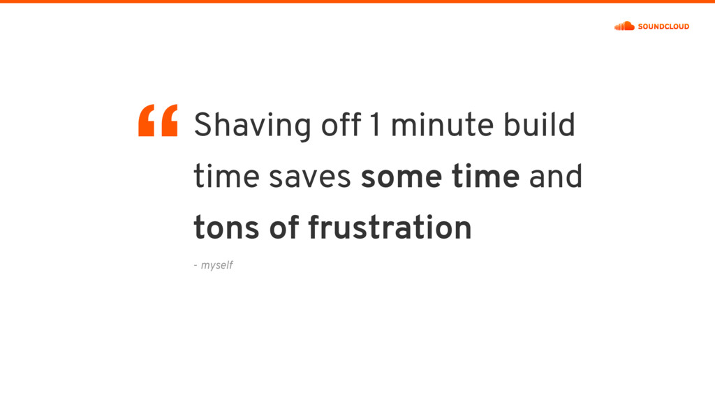 - myself Shaving off 1 minute build time saves ...