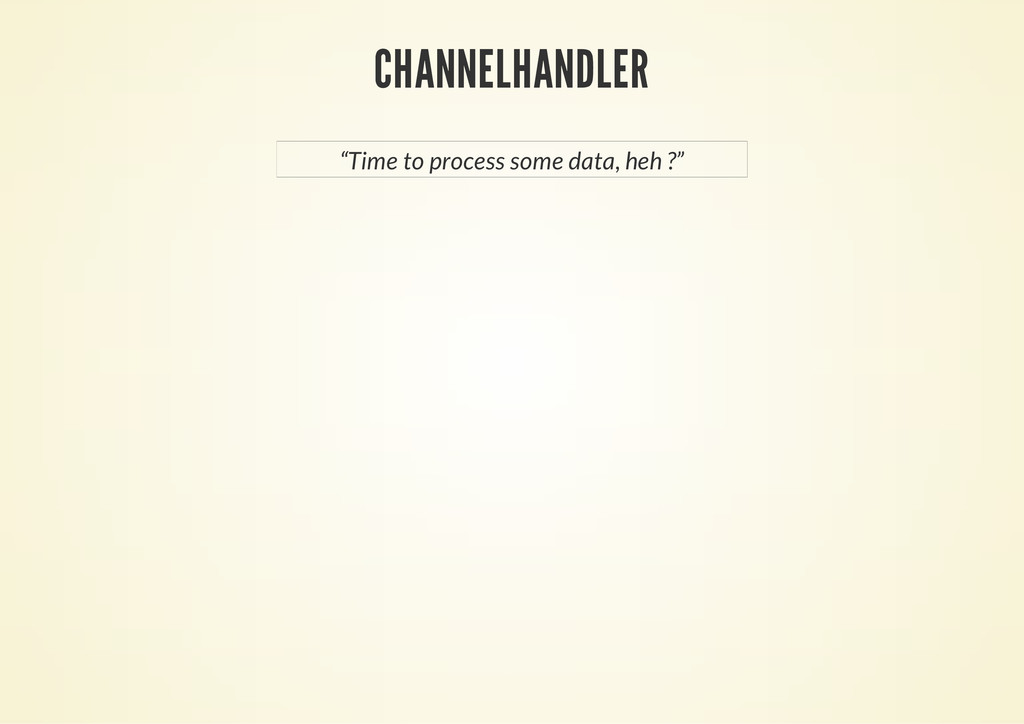 "CHANNELHANDLER ""Time to process some data, heh ..."