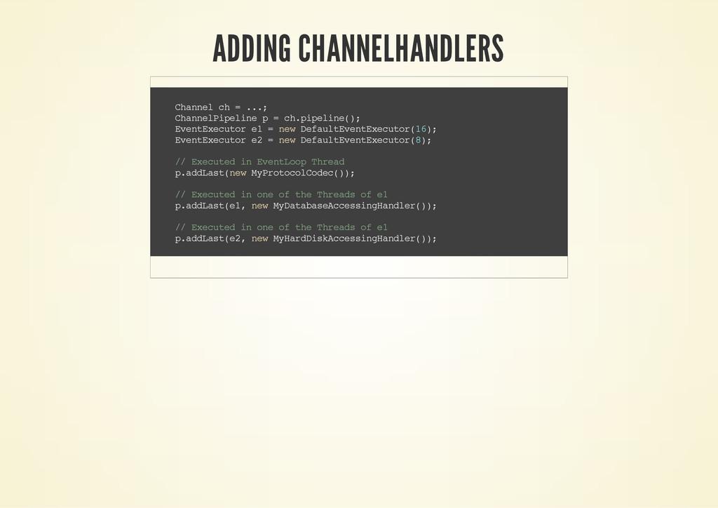 ADDING CHANNELHANDLERS C h a n n e l c h = . . ...