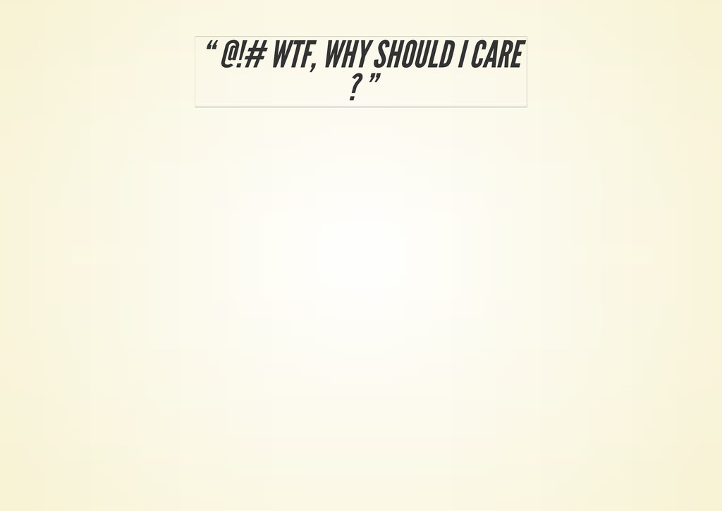 """ @!# WTF, WHY SHOULD I CARE ? """