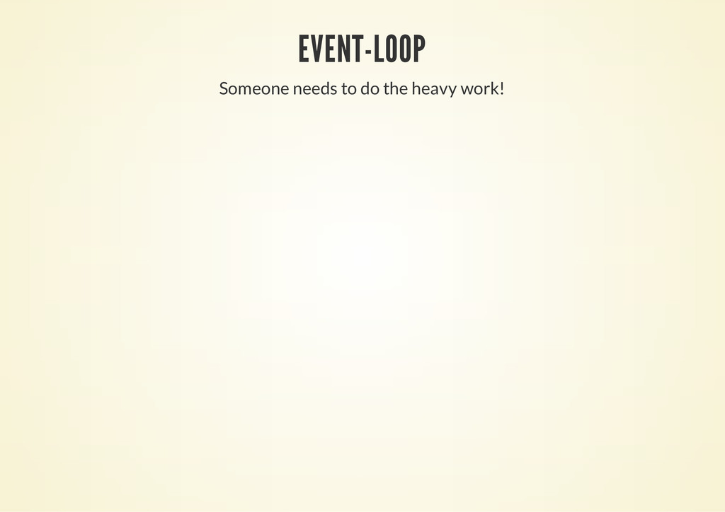 EVENT-LOOP Someone needs to do the heavy work!