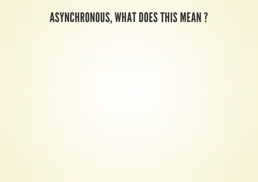 ASYNCHRONOUS, WHAT DOES THIS MEAN ?