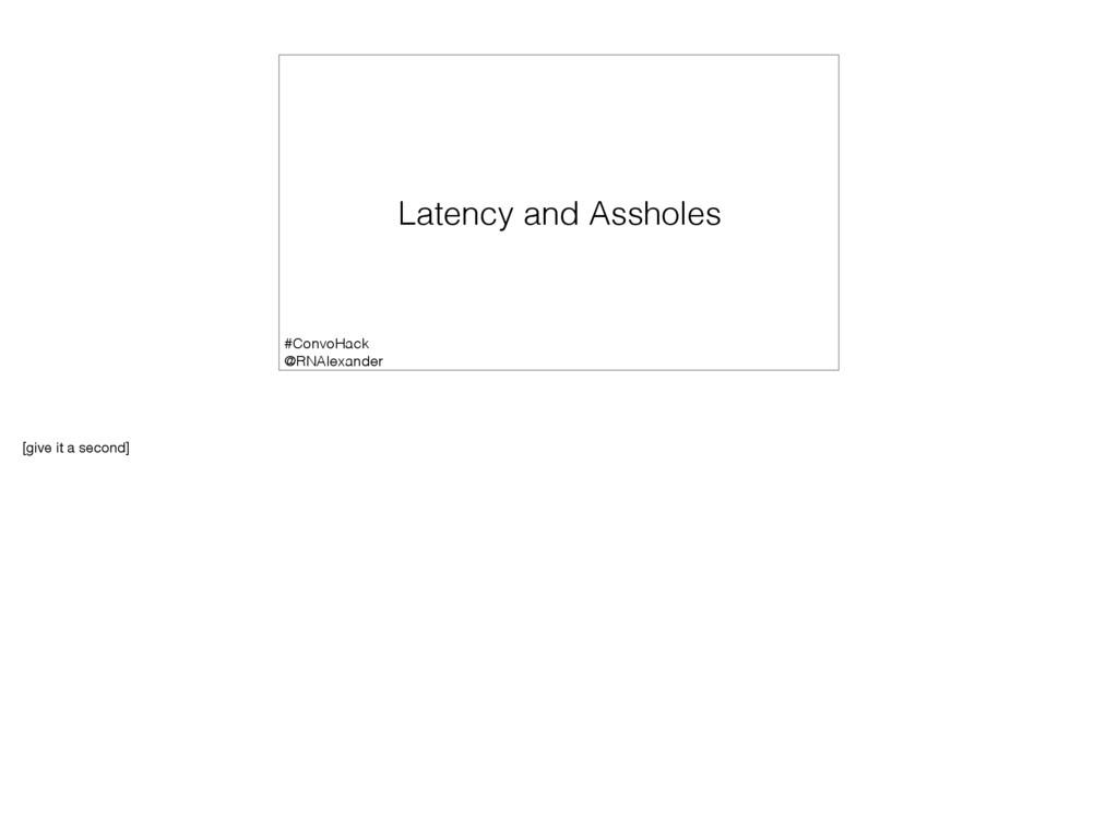 Latency and Assholes #ConvoHack @RNAlexander [g...