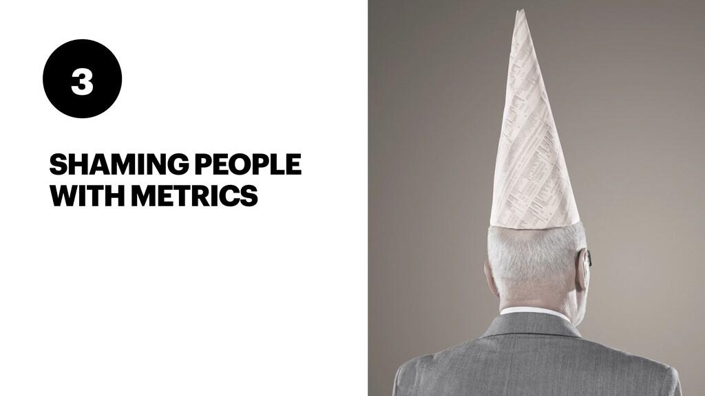 SHAMING PEOPLE WITH METRICS 3