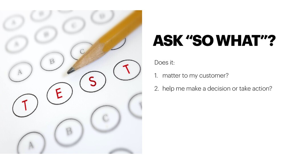 Does it: 1. matter to my customer? 2. help me m...
