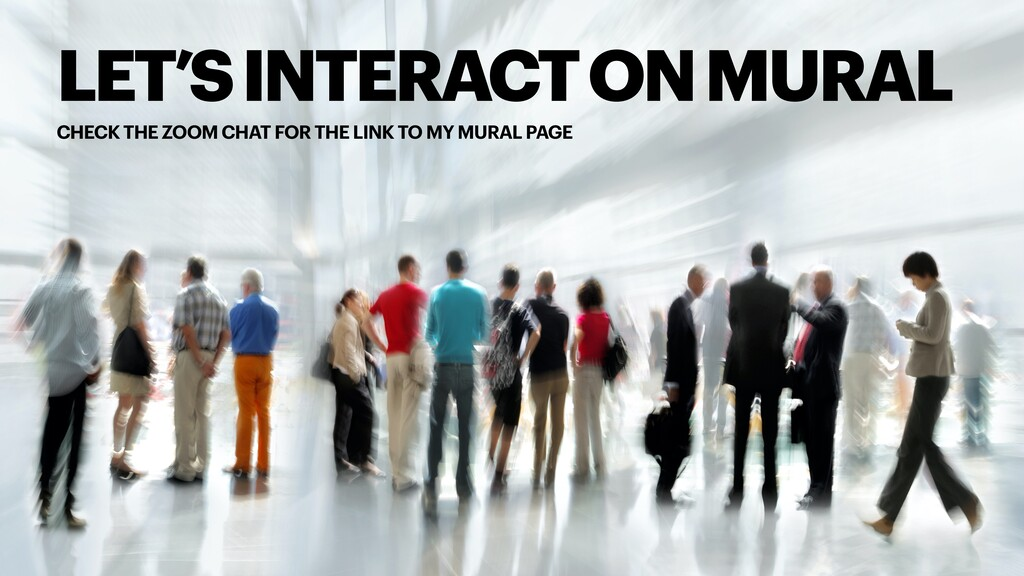 LET'S INTERACT ON MURAL CHECK THE ZOOM CHAT FOR...