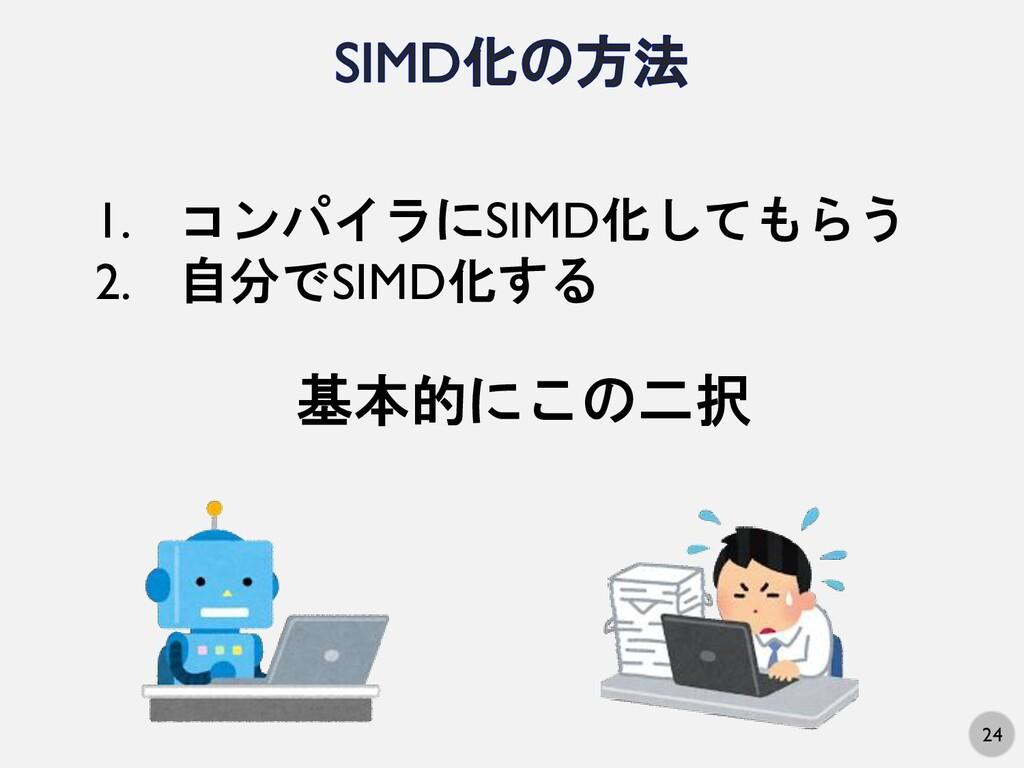 24 1. コンパイラにSIMD化してもらう 2. 自分でSIMD化する 基本的にこの二択