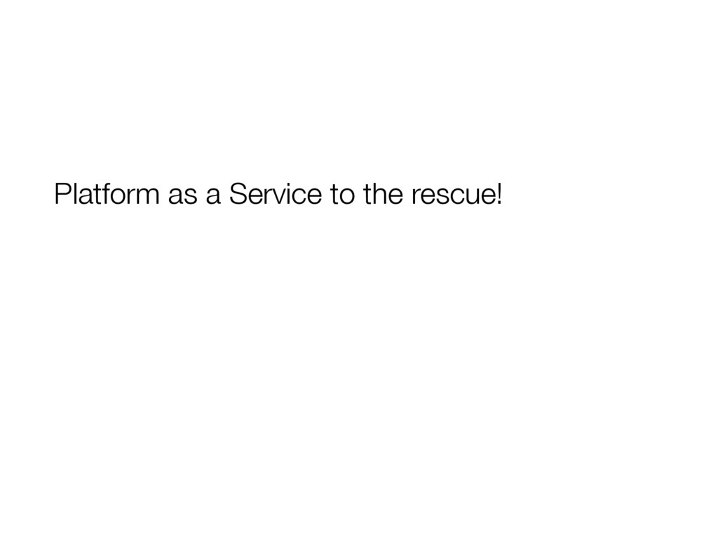 Platform as a Service to the rescue!