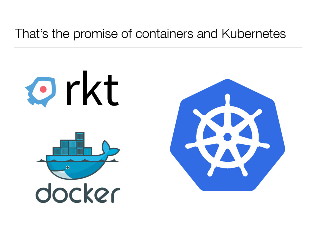 That's the promise of containers and Kubernetes