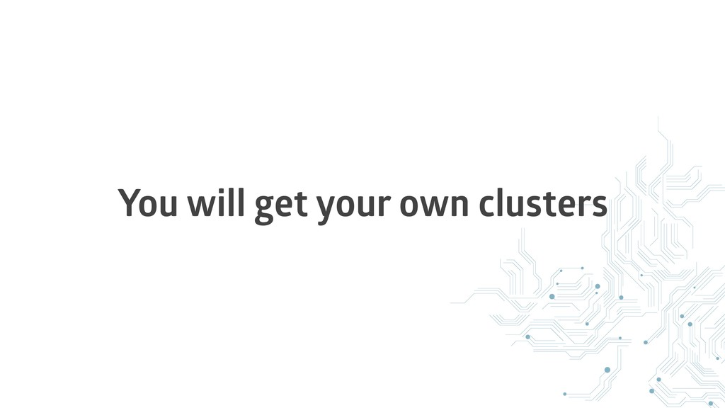 You will get your own clusters