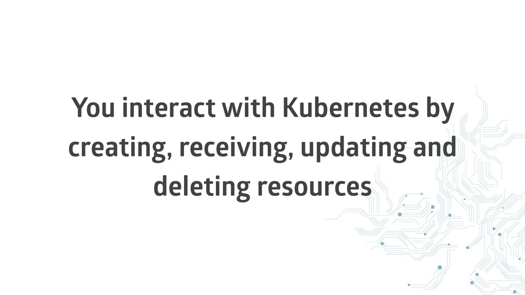You interact with Kubernetes by creating, recei...