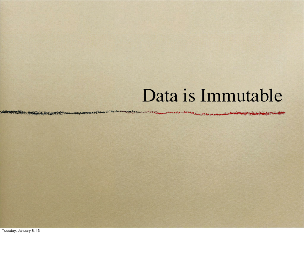 Data is Immutable Tuesday, January 8, 13