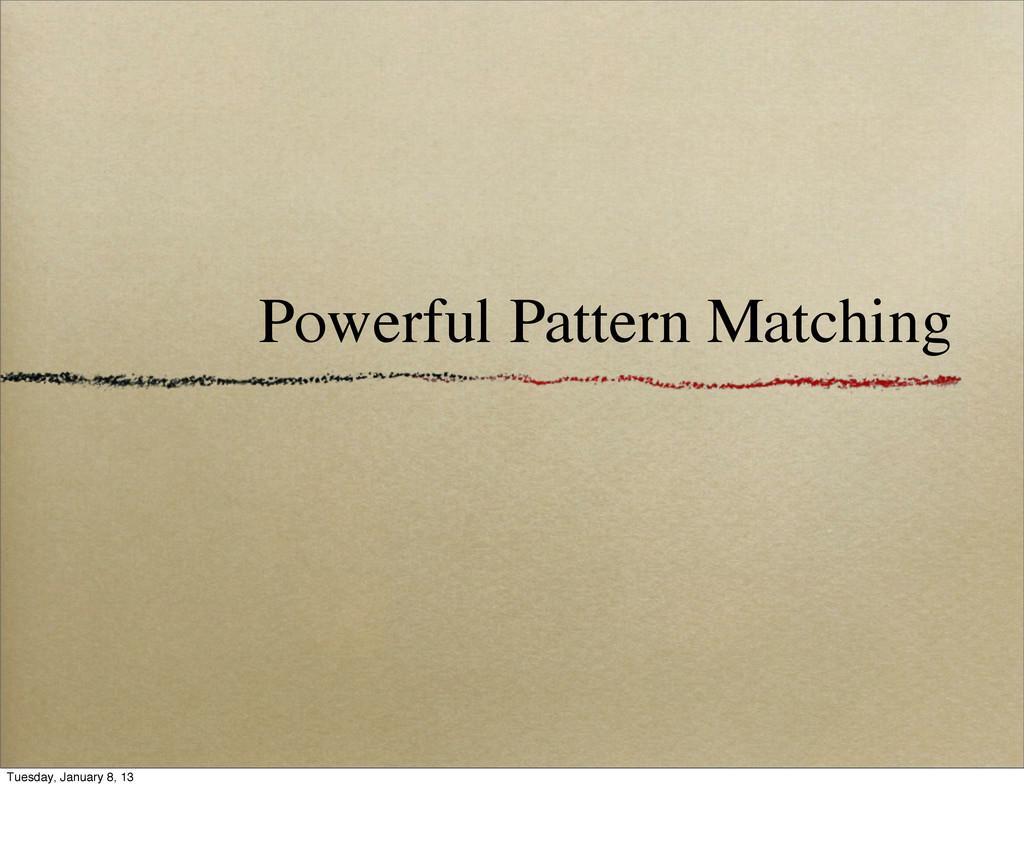Powerful Pattern Matching Tuesday, January 8, 13