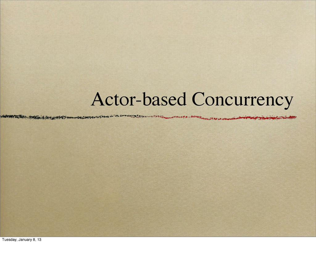 Actor-based Concurrency Tuesday, January 8, 13
