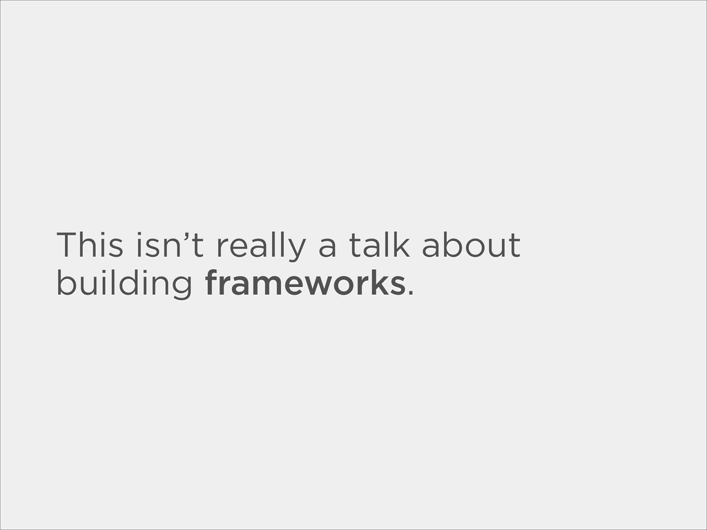 This isn't really a talk about building framewo...
