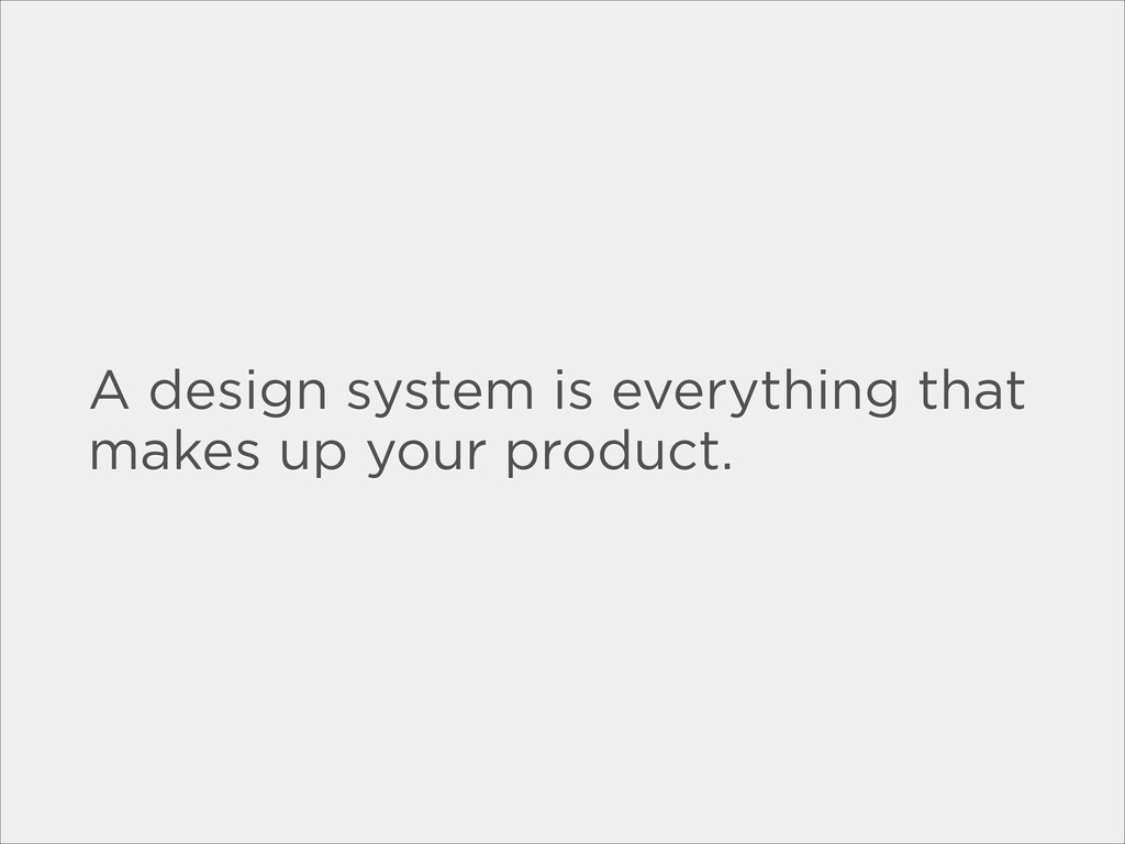 A design system is everything that makes up you...