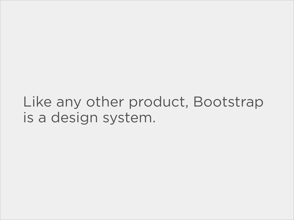 Like any other product, Bootstrap is a design s...